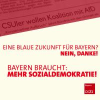 Ein blaue Zukunft in Bayern? Nein, Danke! Bayern braucht: Mehr Sozialdemokratie! DL21-Bayern