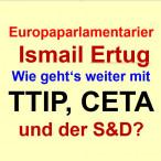 """EUROPAPARLAMENTARIER ERTUG: """"WIE GEHT'S WEITER MIT TTIP, CETA UND DER S&D?"""