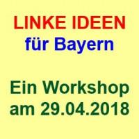 LINKE IDEEN FÜR BAYERN - Ein Workshop am 29.04.2018